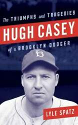 Hugh Casey The Triumphs And Tragedies Of A Brooklyn Dodger By Lyle Spatz Used