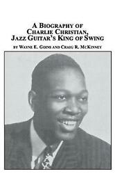 A Biography Of Charlie Christian, Jazz Guitar's King Of Swing By Wayne E. Goins