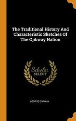 Traditional History And Characteristic Sketches Of The Ojibway Nation By George