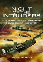 Night Of The Intruders The Slaughter Of Homeward Bound Usaaf Mission 311 By Ian