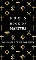 Fox's Book Of Martyrs - A History Of The Lives, Sufferings And Triumphant Deaths