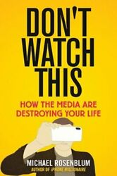 Don't Watch This How The Media Are Destroying Your Life By Michael Rosenblum