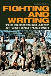 Fighting And Writing The Rhodesian Army At War And Postwar, Hardcover By Wh...