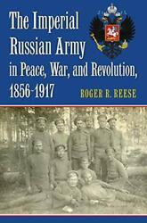 The Imperial Russian Army In Peace War And Revolution 1856-1917 Modern War S