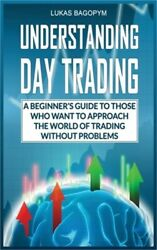 Understanding Day Trading A Beginnerand039s Guide For Those Who Want To Approach The