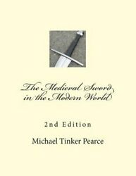 The Medieval Sword In The Modern World By Michael Tinker Pearce New
