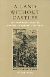 Land Without Castles The Changing Image Of America In Europe, 1780-1830, Pa...