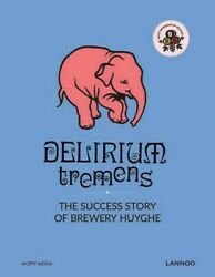 Delirium Tremens The Successful Story Of Brewery Huyghe, Hardcover By Hoppy...
