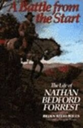 Battle From The Start The Life Of Nathan Bedford Forrest By Brian Steel Willis