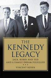 The Kennedy Legacy Jack, Bobby And Ted And A Family Dream Fulfilled By Bzdek