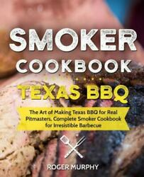 Smoker Cookbook Texas Bbq The Art Of Making Texas Bbq For Real Pitmasters, ...