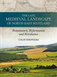 Late Medieval Landscape Of North-east Scotland Renaissance Reformation And...
