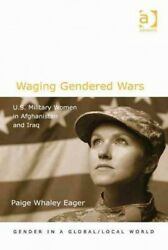Waging Gendered Wars U.s. Military Women In Afghanistan And Iraq Hardcover...