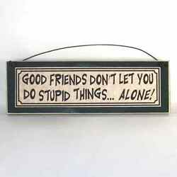Funny signs about best friend GOOD FRIENDS DON#x27;T LET YOU DO STUPID THINGS ALONE