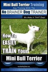 Mini Bull Terrier Training: Dog Training with the No Brainer Dog Trainer - We...