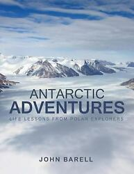 Antarctic Adventures Life Lessons From Polar Explorers By John Barell