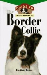 The Border Collie : An Owner#x27;s Guide to a Happy Healthy Pet by Mary R. Burch