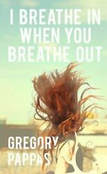 I Breathe In When You Breathe Out By Gregory Pappas