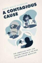 A Contagious Cause The American Hunt For Cancer Viruses And The Rise Of Molecul