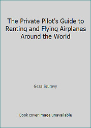 The Private Pilot's Guide To Renting And Flying Airplanes Around The World