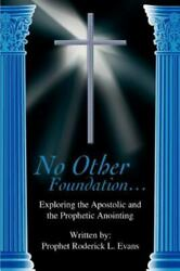 No Other Foundation... Exploring The Apostolic And The Prophetic Anointing
