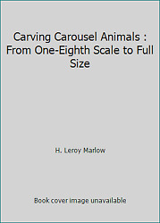 Carving Carousel Animals From One-eighth Scale To Full Size By H. Leroy Marlow