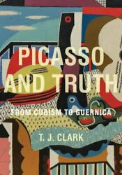 Picasso And Truth From Cubism To Guernica By T. J. Clark