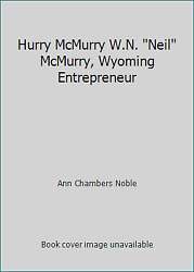 Hurry Mcmurry W.n. Neil Mcmurry Wyoming Entrepreneur By Ann Chambers Noble