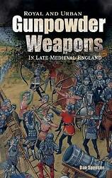 Royal And Urban Gunpowder Weapons In Late Medieval England Volume 8 Armour And W