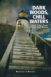 Dark Woods Chill Waters Ghost Tales From Down East Maine By Marcus Librizzi E