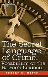The Secret Language Of Crime Vocabulum Or The Rogue S Lexicon By George W. Mats