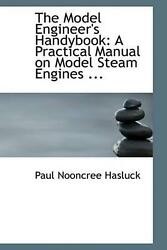 The Model Engineer's Handybook A Practical Manual On Model Steam Engines ... By