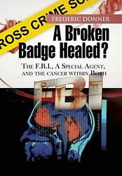 A Broken Badge Healed?: The FBI, a Special Agent, and the Cancer Within Both by