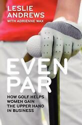 Even Par How Golf Helps Women Gain The Upper Hand In Business By Leslie Andrews