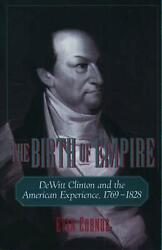 The Birth Of Empire Dewitt Clinton And The American Experience, 1769-1828 By Ev
