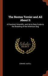 Boston Terrier and All About It: A Practical Scientific and Up to Date Guide t