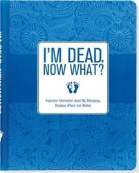 I#x27;m Dead. Now What?: Important Information about My Belongings Business Affairs
