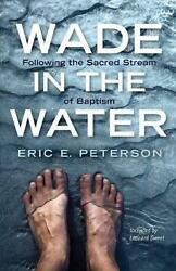 Wade In The Water Following The Sacred Stream Of Baptism By Eric E. Peterson E