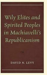 Wily Elites And Spirited Peoples In Machiavelliand039s Republicanism By David N.l. Le