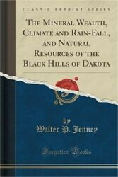The Mineral Wealth Climate and Rain-Fall and Natural Resources of the Black Hi