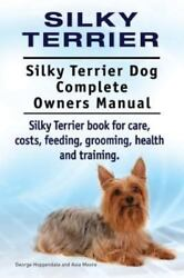 Silky Terrier. Silky Terrier Dog Complete Owners Manual. Silky Terrier Book f...