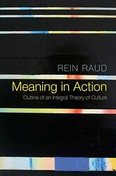 Meaning In Action - Outline Of An Integral Theory Of Culture By Rein Raud Engli