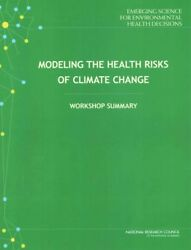 Modeling the Health Risks of Climate Change : Workshop Summary, Paperback by ...