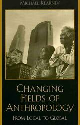Changing Fields of Anthropology: From Local to Global by Michael Kearney (Englis