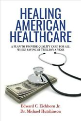 Healing American Healthcare : A Plan to Provide Quality Care for All While S...