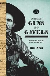 From Guns To Gavels How Justice Grew Up In The Outlaw West By Bill Neal Englis