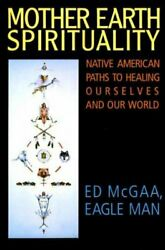 Mother Earth Spirituality Native American Paths To Healing Ourselves And Ou...