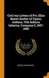 Civil War Letters Of Pvt. Elias Baxter Decker Of Tipton Indiana 75th Indiana I