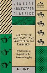 Allotment Gardening and Vegetables for Exhibition - With Chapters on Preparation