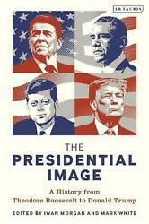 Presidential Image A History From Theodore Roosevelt To Donald Trump By Morgan